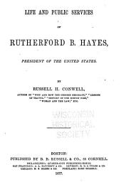Life and Public Services of Rutherford B. Hayes, President of the United States