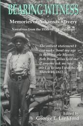 Bearing Witness: Memories of Arkansas Slavery : Narratives from the 1930s WPA Collections