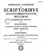 Hermanni Conringii... de Scriptoribus XVI post Christum natum seculorum commentarius cum prolegomenis,... et additionibus quibus scriptorum series usque ad finem seculi XVII continuatua