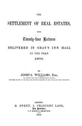 The Settlement of Real Estates: Being Twenty-four Lectures Delivered in Gray's Inn Hall in the Year 1876