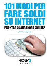 101 MODI PER FARE SOLDI SU INTERNET. La Guida più Completa per Guadagnare Online