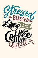 Stressed Blessed and Coffee Obsessed  Journal 6 X 9 250 Pages PDF