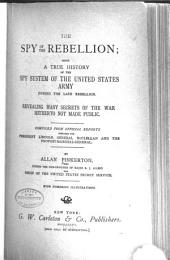 The Spy of the Rebellion: Being a True History of the Spy System of the United States Army During the Late Rebellion Revealing Many Secrets of the War Hitherto Not Made Public