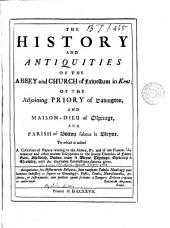 The History and Antiquities of the Abbey and Church of Favresham in Kent; of the Adjoining Priory of Davington, and Maison-Dieu of Ospringe, and Parish of Bocton Subtus Le Bleyne: To which is Added a Collection of Papers Relating to the Abbey, &c. and of the Funeral Monuments and Other Ancient Inscriptions in the Several Churches of Fauresham, Shelwich, Bocton Under Le Bleyne, Ospringe, Graveney & Throwley, with the Charitable Benefactions Thereto Given..