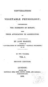 Conversations on Vegetable Physiology: Comprehending the Elements of Botany, with Their Applicaton to Agriculture, Volume 1