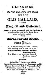 Gleanings of Scotch, English, and Irish, scarce old ballads, chiefly tragical and historical. With notes by P. Buchan