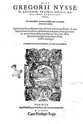 Diui Gregorii Nysseni episcopi, ... Omnia quae extant opera, hactenus studio virorum doctissimorum in latinum sermonem conuersa. ... Cum indice locorum sacrae scripturae, & rerum memorabilium