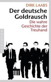 Der deutsche Goldrausch: Die wahre Geschichte der Treuhand