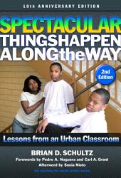 Spectacular Things Happen Along the Way: Lessons from an Urban Classroom—10th Anniversary Edition