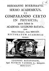 Hermanni Boerhaave, Sermo academicus, De comparando certo in physicis; quem habuit in Academia Lugduno-Batava, quum octavo Februarii, anno 1715. rectoratum academiæ deponeret