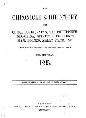 The Directory   Chronicle for China  Japan  Corea  Indo China  Straits Settlements  Malay States  Sian  Netherlands India  Borneo  the Philippines   c PDF