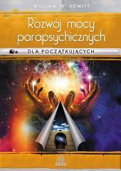 Rozwój mocy parapsychicznych dla początkujących: Prosty przewodnik po sposobach rozwijania i wyzwalania umiejętności mentalnych