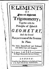 Elements of Plain and Spherical Trigonometry: Together with the Principles of Spherick Geometry, and the Several Projections of the Sphere in Plano. ... By J. Harris, ...
