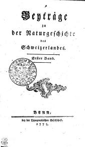 Beyträge zu der Naturgeschichte des Schweizerlandes: Erster Band, Band 1