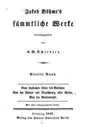 Sämmtliche Werke: Vom dreifachen Leben des Menschen, von der Geburt und Bezeichnung aller Wesen, von der Gnadenwahl, Band 4