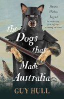 The Dogs That Made Australia: the Story of the Dogs That Brought about Australia's Transformation from Starving Colony to Modern Pastoral Power