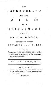 The Improvement of the Mind: Or, A Supplement to the Art of Logic, Containing a Variety of Remarks and Rules for the Attainment and Communication of Useful Knowledge, in Religion, in the Sciences, and in Common Life