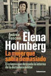 Elena Holmberg. La mujer que sabía demasiado: El crimen que desnuda la interna de la dictadura militar