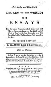 A friendly and charitable Legacy to the world; or essays for the better promoting of all Christian and moral duties, and to prove that Faith without Works is dead; with some remarks on a late pamphlet entitled Justification by Faith alone, etc. Second edition
