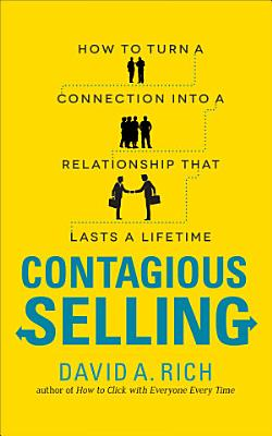 Contagious Selling  How to Turn a Connection into a Relationship that Lasts a Lifetime