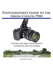 Photographer s Guide to the Nikon Coolpix P900 Book