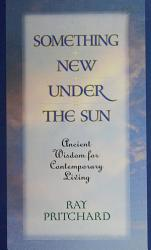 Something New Under The Sun Ancient Wisdom For Contemporary Living Book PDF