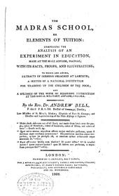The Madras School: Or, Elements of Tuition: Comprising the Analysis of an Experiment in Education, Made at the Male Asylum, Madras; with Its Facts, Proofs, and Illustrations; to which are Added, Extracts of Sermons Preached at Lambeth; a Sketch of a National Institution for Training Up the Children of the Poor; and a Specimen of the Mode of Religious Instruction at the Royal Military Asylum, Chelsea