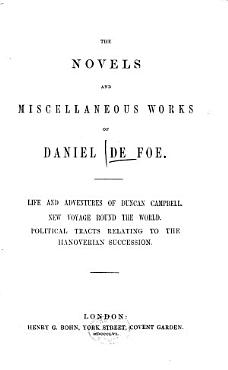 The Novels and Miscellaneous Works of Daniel De Foe  Life and adventures of Duncan Campbell  New voyage round the world  Political tracts relating to the Hanoverian succession  1856 PDF