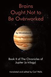 Brains Ought Not to Be Overworked: Book II of The Chronicles of Jupiter (a trilogy)