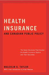 Health Insurance and Canadian Public Policy: The Seven Decisions That Created the Health Insurance System and Their Outcomes