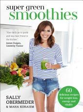 Super Green Smoothies: 60 delicious recipes for weight loss, energy and vitality