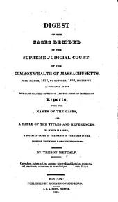Digest of the cases decided in the Supreme Judicial Court of the Commonwealth of Massachusetts, from March, 1816, to October, 1823, inclusive, as contained in the five last [sic] volumes of Tyng's and the first of Pickering's Reports ... To which is added, a digested index of the names of the cases in the eighteen volumes of Massachusetts Reports