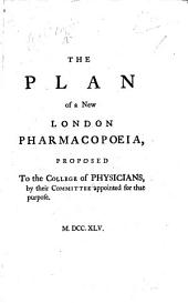 The Plan of a New London Pharmacopœia, Proposed to the College of Physicians by Their Committee Appointed for that Purpose