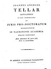 Joannes Angelus Tellar Ripulensis e Padi præfectura ad juris pro-doctoratum assequendum in Taurinensi Academia publice disputabat anno 1813. die 26. julii, hora 6. pomeridiana: Issue 4