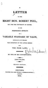 A Letter to the Right Hon. Robert Peel M. P. for the University of Oxford on the Pernicious Effects of a Variable Standard of Value: Especially as it Regards the Condition of the Lower Orders and the Poor Laws
