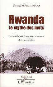 """Rwanda le mythe des mots: Recherche sur le concept """"akazu"""" et ses corollaires"""