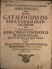 Disputationum circ. iur. publici sexta, exhibens catalogum imperatorum Francicorum