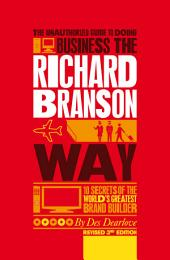 The Unauthorized Guide to Doing Business the Richard Branson Way: 10 Secrets of the World's Greatest Brand Builder, Edition 3