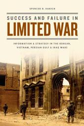 Success and Failure in Limited War: Information and Strategy in the Korean, Vietnam, Persian Gulf, and Iraq Wars