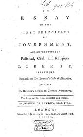 An Essay on the First Principles of Government, and on the Nature of Political, Civil, and Religious Liberty: Including Remarks on Dr. Brown's Code of Education, and on Dr. Balguy's Sermon on Church Authority