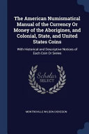 The American Numismatical Manual of the Currency Or Money of the Aborigines, and Colonial, State, and United States Coins: With Historical and Descrip