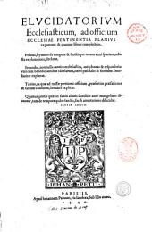 Elucidatorium ecclesiasticum, ad officium ecclesiae pertinentia planius exponens: & quatuor libros complectens. Primus, hymnos de tempore & sanctis ... Secundus, nonnulla cantica ecclesiastica, antiphonas & responsoria: ... Tertius, ea quae ad missae pertinent officium, ... Quartus, prosas quae in sancti altaris sacrificio ante euangelium dicuntur, ... [Iudocus Clichtoueus]