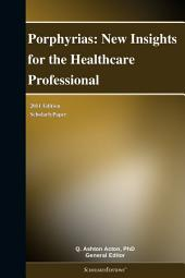 Porphyrias: New Insights for the Healthcare Professional: 2011 Edition: ScholarlyPaper