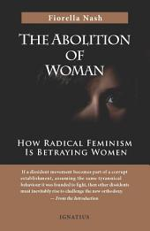 The Abolition of Woman: How Radical Feminism Is Betraying Women