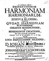 Eminentissimam harmoniam harmoniarum in Iehova Elohim: cum primis quoad harmoniam suavissimam creantis benedictionis et benedicentis creationis, ex collatione locorum Genes. I. et II. et Numer. VI. 22. et sequ