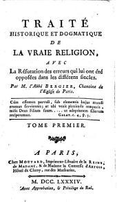 Traité Historique Et Dogmatique De La Vraie Religion: Avec La Réfutation des erreurs qui lui ont été opposées dans les différens siecles, Volume1