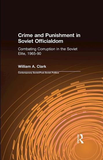Crime and Punishment in Soviet Officialdom  Combating Corruption in the Soviet Elite  1965 90 PDF