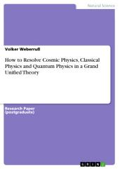 How to Resolve Cosmic Physics, Classical Physics and Quantum Physics in a Grand Unified Theory