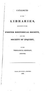 Catalogues of the Libraries: Belonging to the Porter Rhetorical Society, and the Society of Inquiry, in the Theological Seminary, Andover
