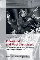 Kulturinsel und Machtinstrument: die Akademie der Künste, die Partei und die Staatssicherheit